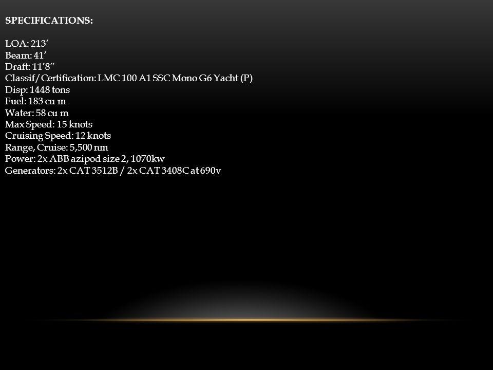 SPECIFICATIONS: LOA: 213 Beam: 41 Draft: 118 Classif/Certification: LMC 100 A1 SSC Mono G6 Yacht (P) Disp: 1448 tons Fuel: 183 cu m Water: 58 cu m Max Speed: 15 knots Cruising Speed: 12 knots Range, Cruise: 5,500 nm Power: 2x ABB azipod size 2, 1070kw Generators: 2x CAT 3512B / 2x CAT 3408C at 690v