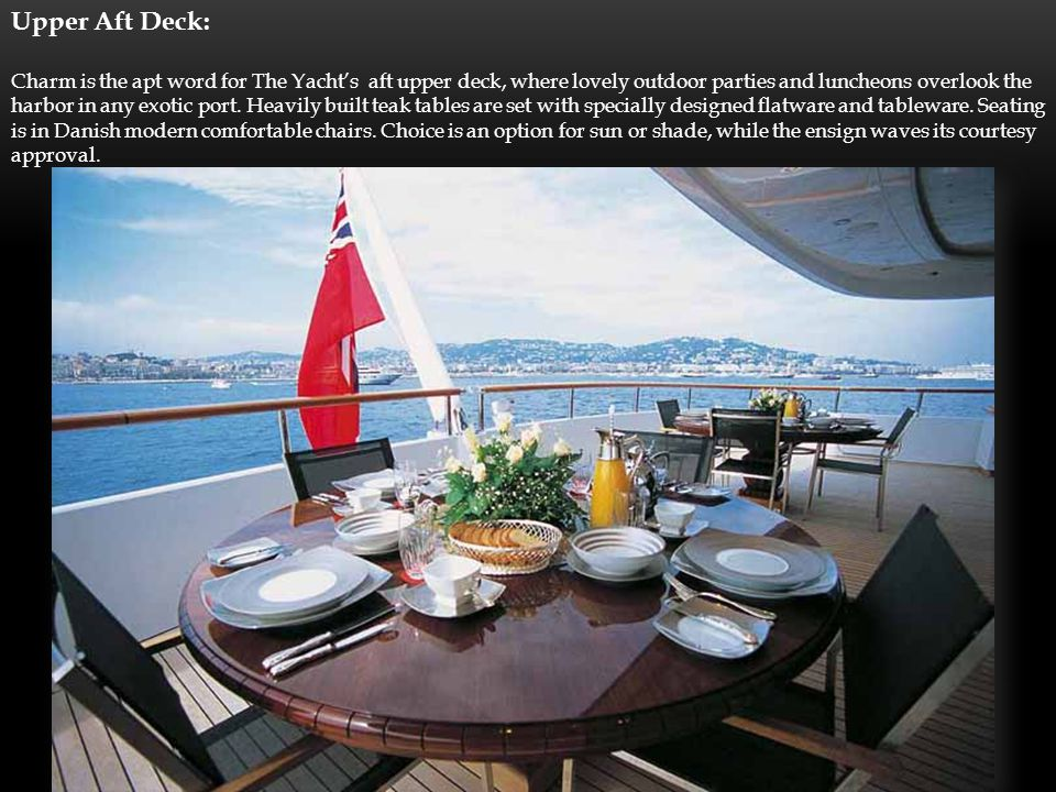 Upper Aft Deck: Charm is the apt word for The Yachts aft upper deck, where lovely outdoor parties and luncheons overlook the harbor in any exotic port.