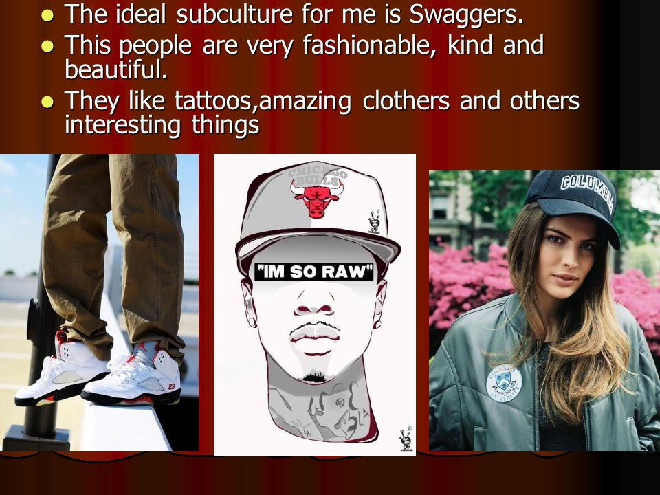 The ideal subculture for me is Swaggers. This people are very fashionable, kind and beautiful. They like tattoos,amazing clothers and others interesti