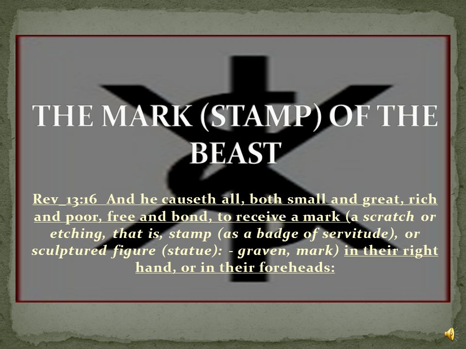 Rev_13:16 And he causeth all, both small and great, rich and poor, free and bond, to receive a mark (a scratch or etching, that is, stamp (as a badge of servitude), or sculptured figure (statue): - graven, mark) in their right hand, or in their foreheads: