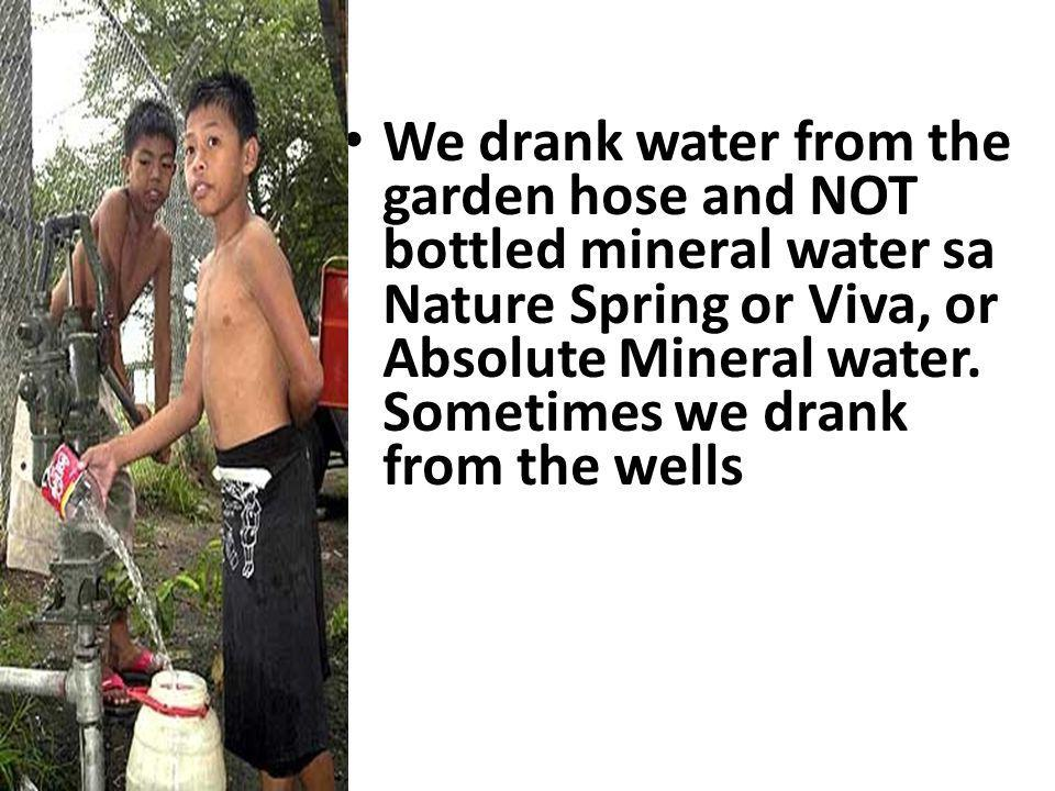We drank water from the garden hose and NOT bottled mineral water sa Nature Spring or Viva, or Absolute Mineral water.