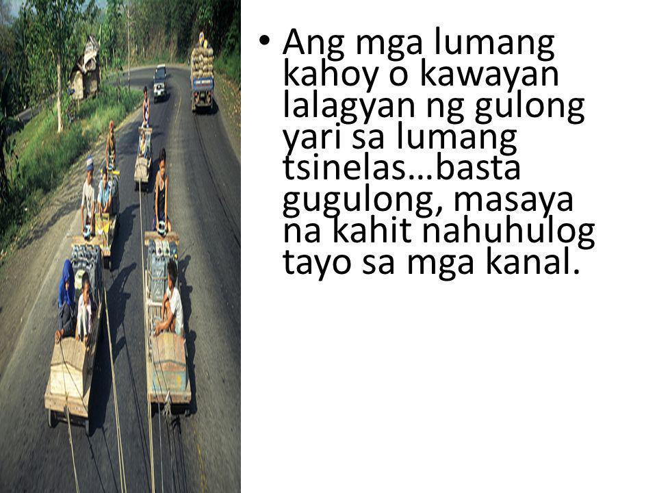Ang mga lumang kahoy o kawayan lalagyan ng gulong yari sa lumang tsinelas…basta gugulong, masaya na kahit nahuhulog tayo sa mga kanal.