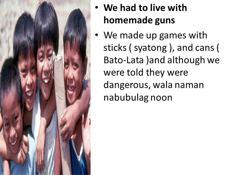 We had to live with homemade guns We made up games with sticks ( syatong ), and cans ( Bato-Lata )and although we were told they were dangerous, wala naman nabubulag noon