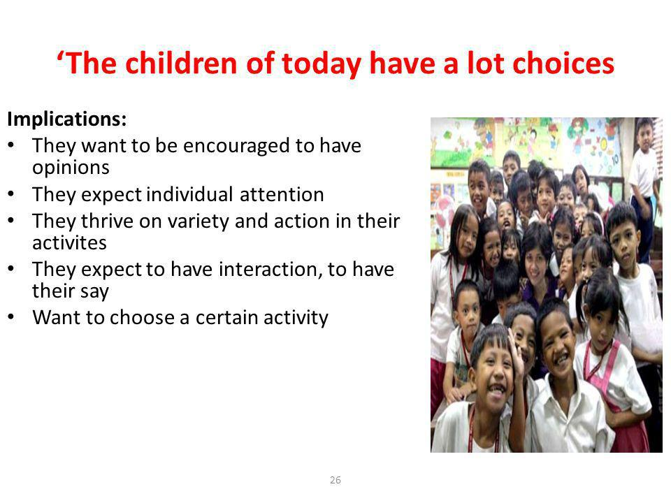 26 The children of today have a lot choices Implications: They want to be encouraged to have opinions They expect individual attention They thrive on variety and action in their activites They expect to have interaction, to have their say Want to choose a certain activity