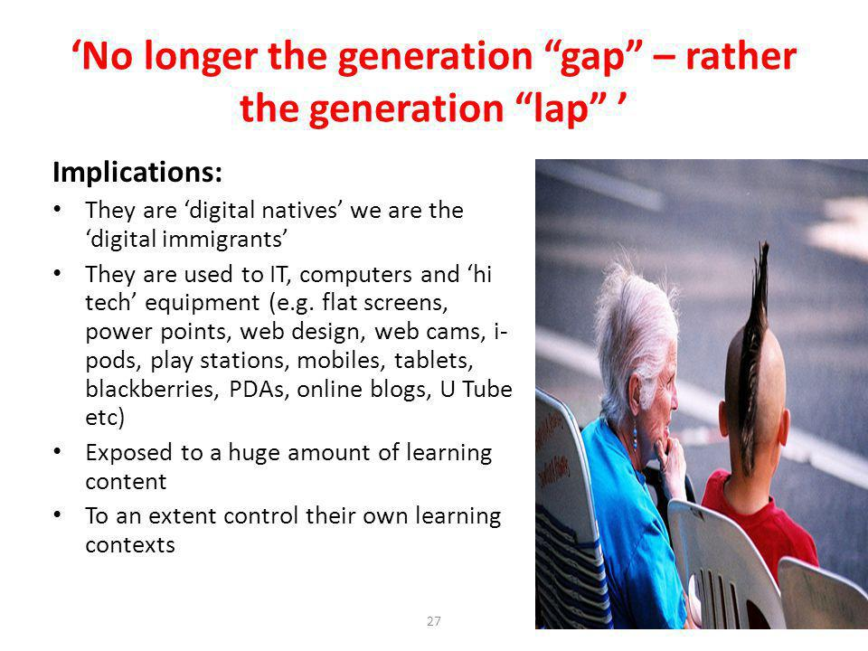 27 No longer the generation gap – rather the generation lap Implications: They are digital natives we are the digital immigrants They are used to IT, computers and hi tech equipment (e.g.