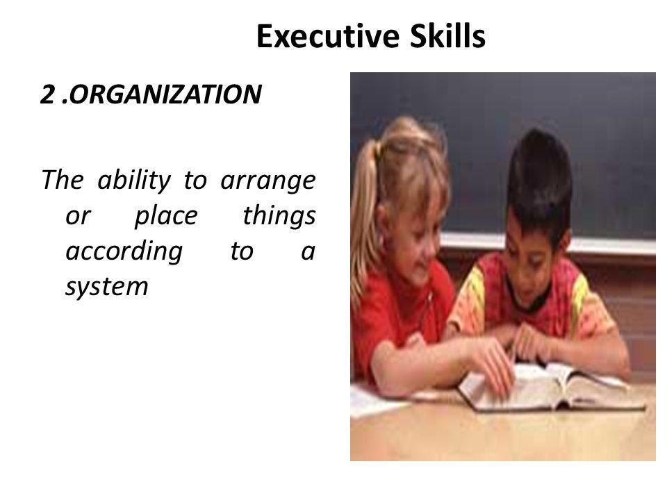 Executive Skills 2.ORGANIZATION The ability to arrange or place things according to a system