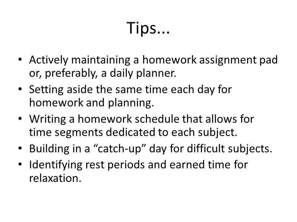 Tips... Actively maintaining a homework assignment pad or, preferably, a daily planner.