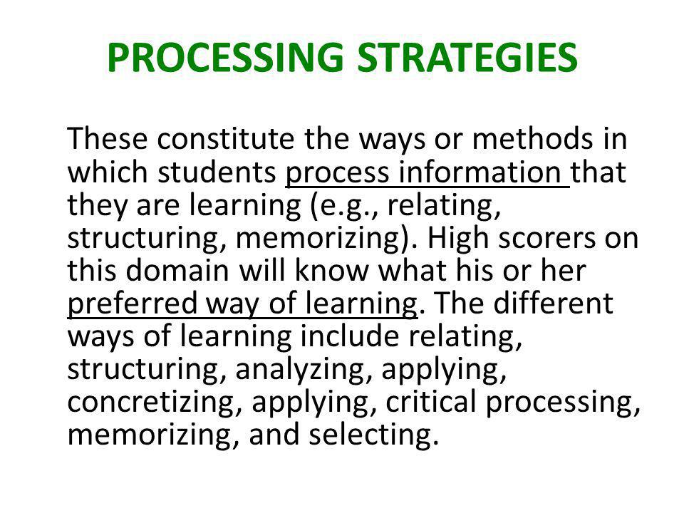 PROCESSING STRATEGIES These constitute the ways or methods in which students process information that they are learning (e.g., relating, structuring, memorizing).