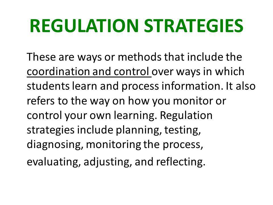 REGULATION STRATEGIES These are ways or methods that include the coordination and control over ways in which students learn and process information.