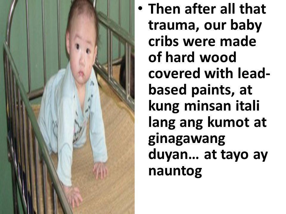 Then after all that trauma, our baby cribs were made of hard wood covered with lead- based paints, at kung minsan itali lang ang kumot at ginagawang duyan… at tayo ay nauntog