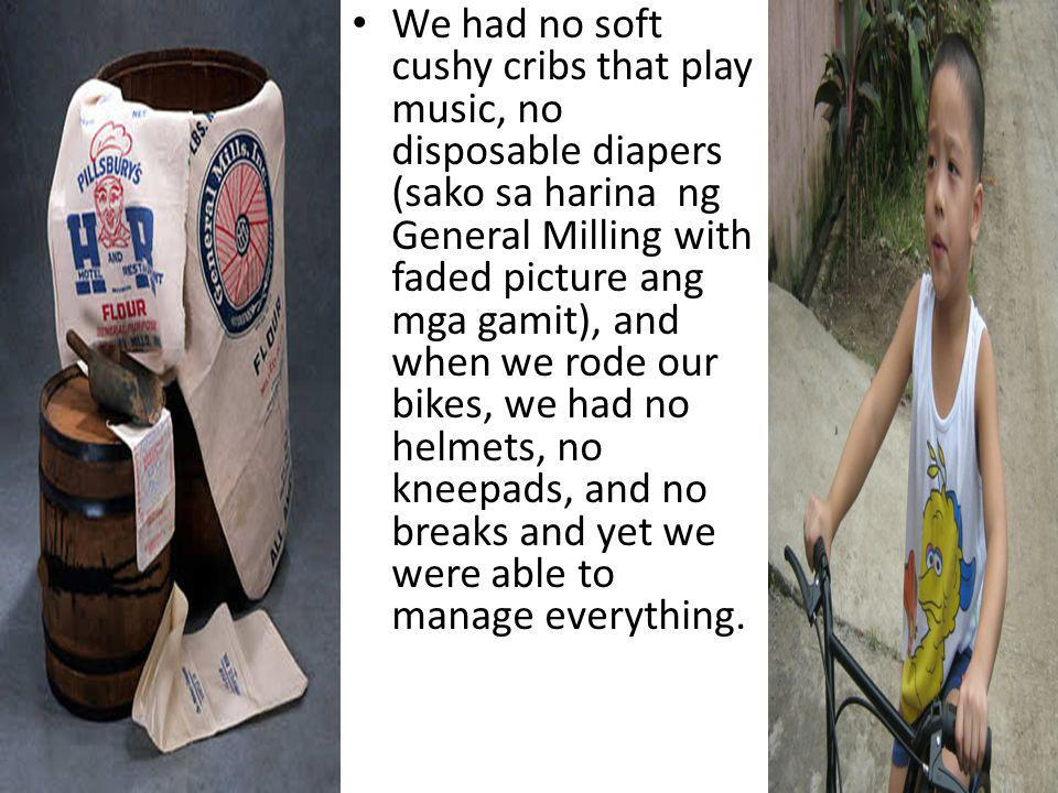 We had no soft cushy cribs that play music, no disposable diapers (sako sa harina ng General Milling with faded picture ang mga gamit), and when we rode our bikes, we had no helmets, no kneepads, and no breaks and yet we were able to manage everything.