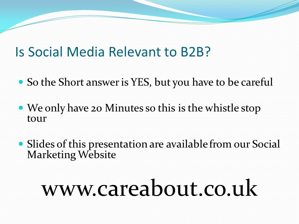 Is Social Media Relevant to B2B? So the Short answer is YES, but you have to be careful We only have 20 Minutes so this is the whistle stop tour Slide