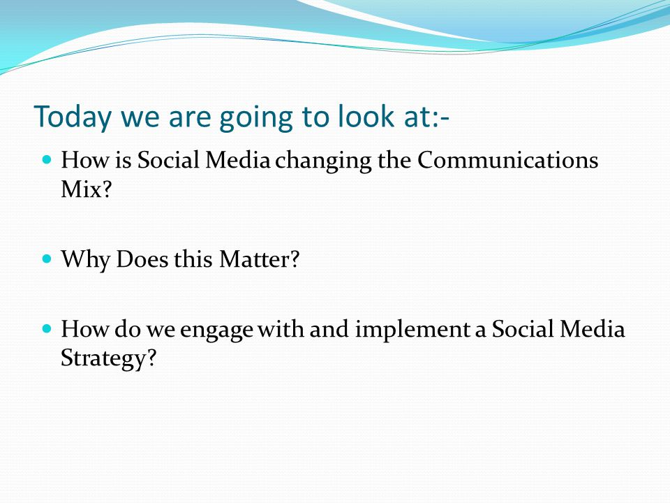Today we are going to look at:- How is Social Media changing the Communications Mix? Why Does this Matter? How do we engage with and implement a Socia