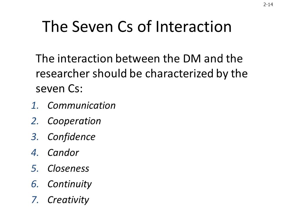 2-14 The Seven Cs of Interaction The interaction between the DM and the researcher should be characterized by the seven Cs: 1.Communication 2.Cooperation 3.Confidence 4.Candor 5.Closeness 6.Continuity 7.Creativity