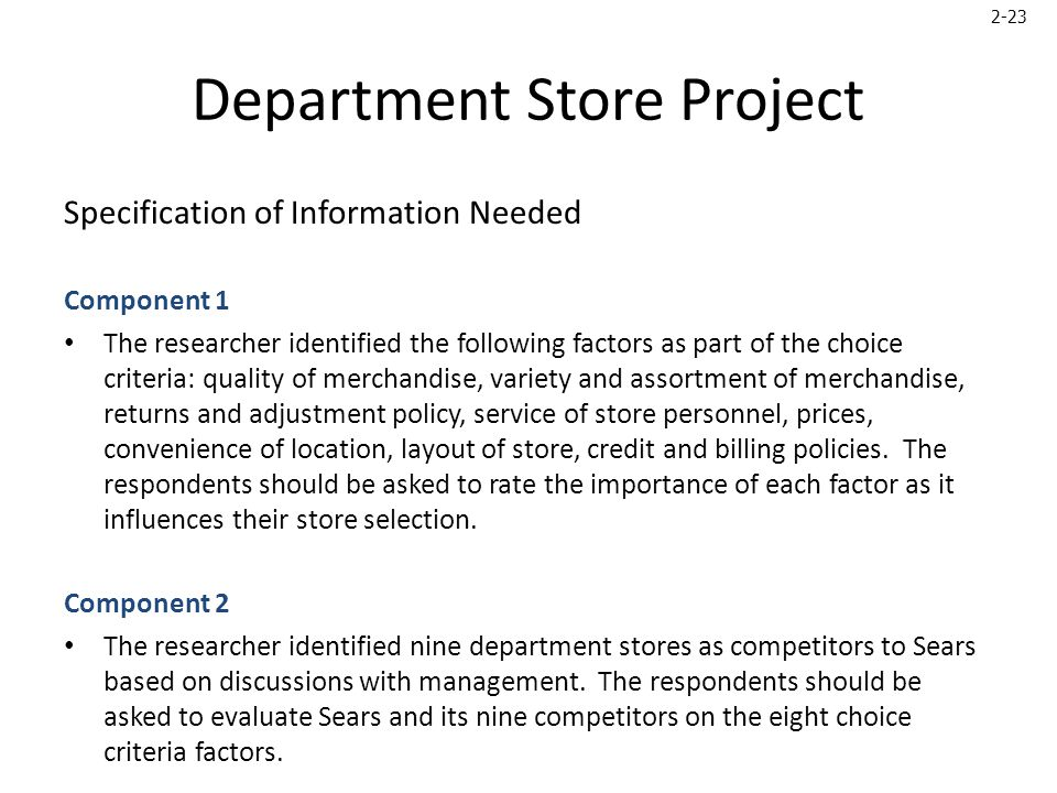 2-23 Department Store Project Specification of Information Needed Component 1 The researcher identified the following factors as part of the choice criteria: quality of merchandise, variety and assortment of merchandise, returns and adjustment policy, service of store personnel, prices, convenience of location, layout of store, credit and billing policies.