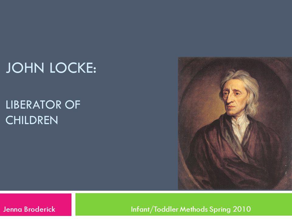 JOHN LOCKE: LIBERATOR OF CHILDREN Jenna Broderick Infant/Toddler Methods Spring 2010