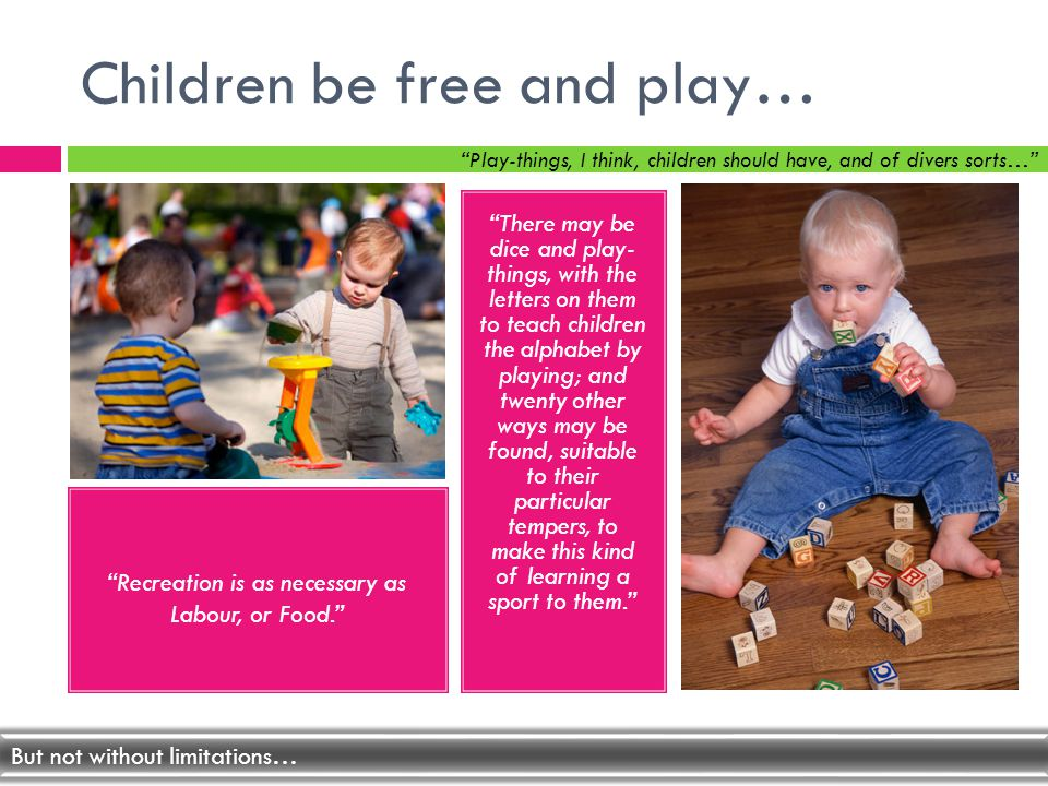 Children be free and play… There may be dice and play- things, with the letters on them to teach children the alphabet by playing; and twenty other ways may be found, suitable to their particular tempers, to make this kind of learning a sport to them.