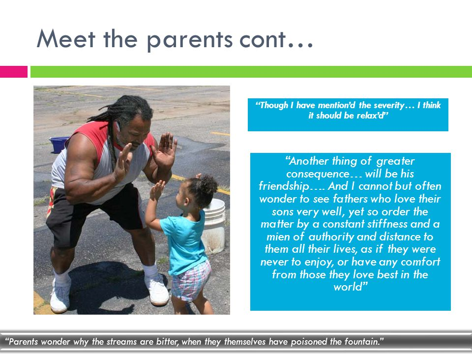 Meet the parents cont… Another thing of greater consequence… will be his friendship….