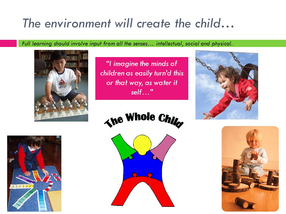The environment will create the child… Full learning should involve input from all the senses… intellectual, social and physical.