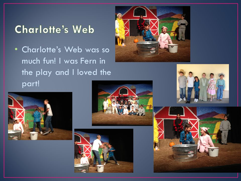 Charlottes Web was so much fun! I was Fern in the play and I loved the part!