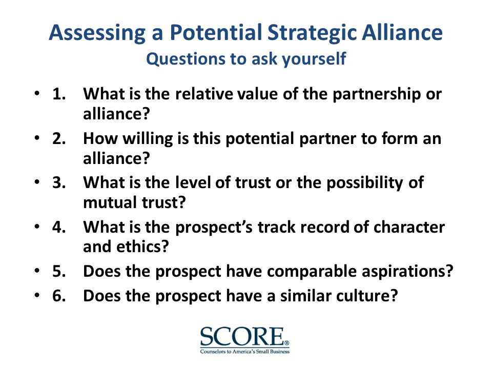 Assessing a Potential Strategic Alliance Questions to ask yourself 1.What is the relative value of the partnership or alliance.