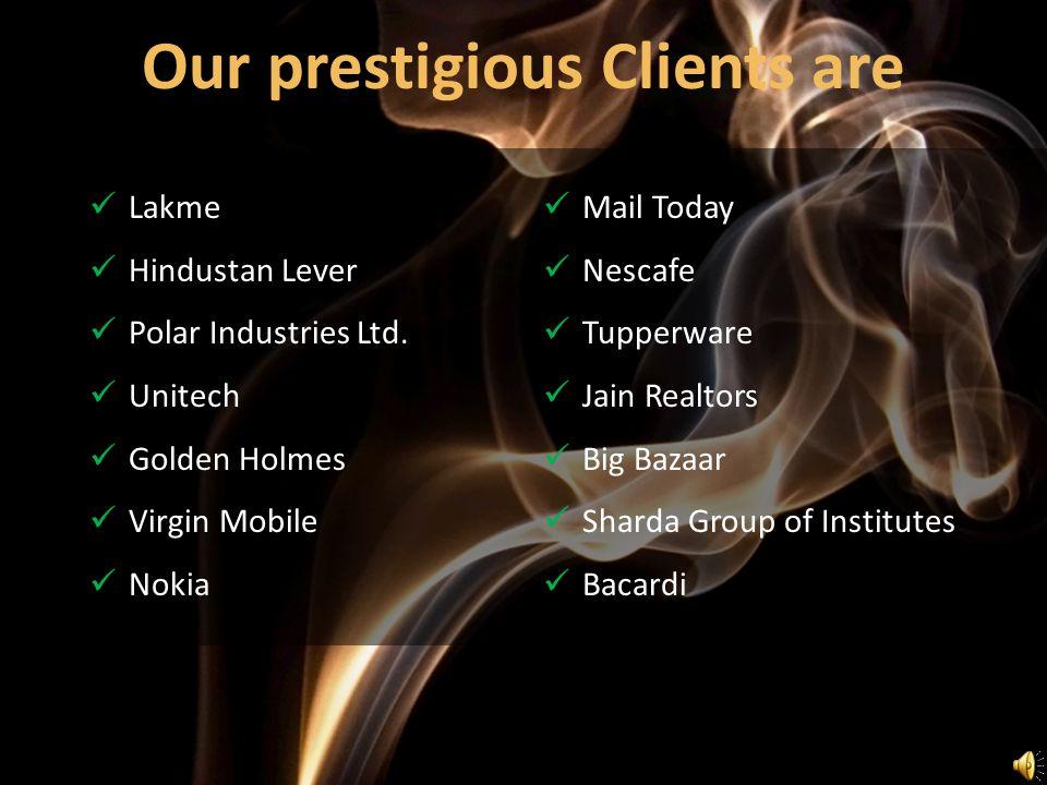 Lakme Hindustan Lever Polar Industries Ltd. Unitech Golden Holmes Virgin Mobile Nokia Our prestigious Clients are Mail Today Nescafe Tupperware Jain R
