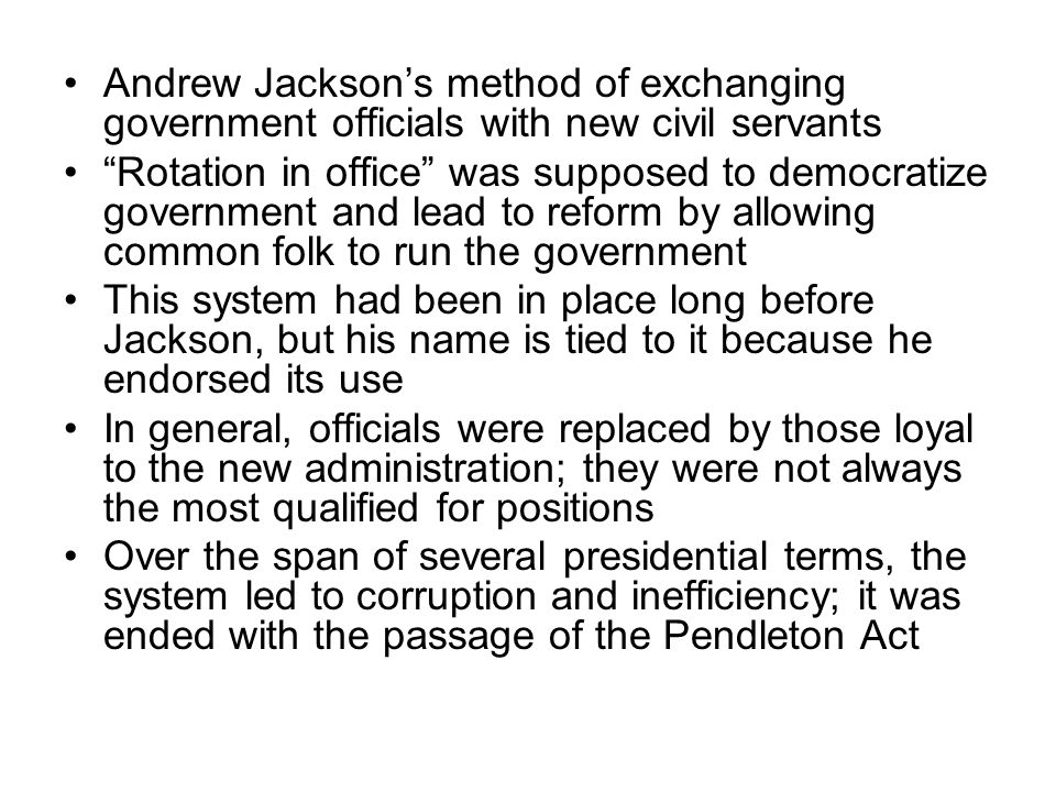 Andrew Jacksons method of exchanging government officials with new civil servants Rotation in office was supposed to democratize government and lead to reform by allowing common folk to run the government This system had been in place long before Jackson, but his name is tied to it because he endorsed its use In general, officials were replaced by those loyal to the new administration; they were not always the most qualified for positions Over the span of several presidential terms, the system led to corruption and inefficiency; it was ended with the passage of the Pendleton Act