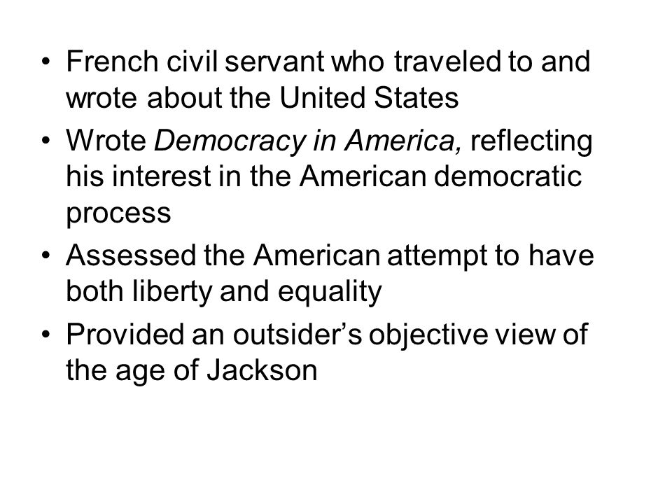 French civil servant who traveled to and wrote about the United States Wrote Democracy in America, reflecting his interest in the American democratic process Assessed the American attempt to have both liberty and equality Provided an outsiders objective view of the age of Jackson