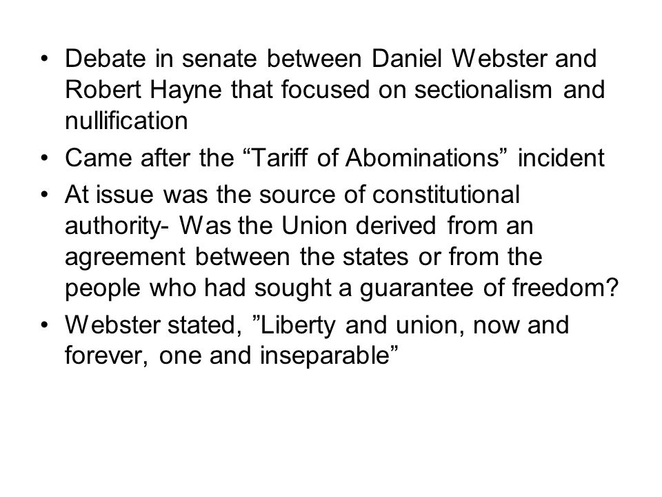 Debate in senate between Daniel Webster and Robert Hayne that focused on sectionalism and nullification Came after the Tariff of Abominations incident At issue was the source of constitutional authority- Was the Union derived from an agreement between the states or from the people who had sought a guarantee of freedom.