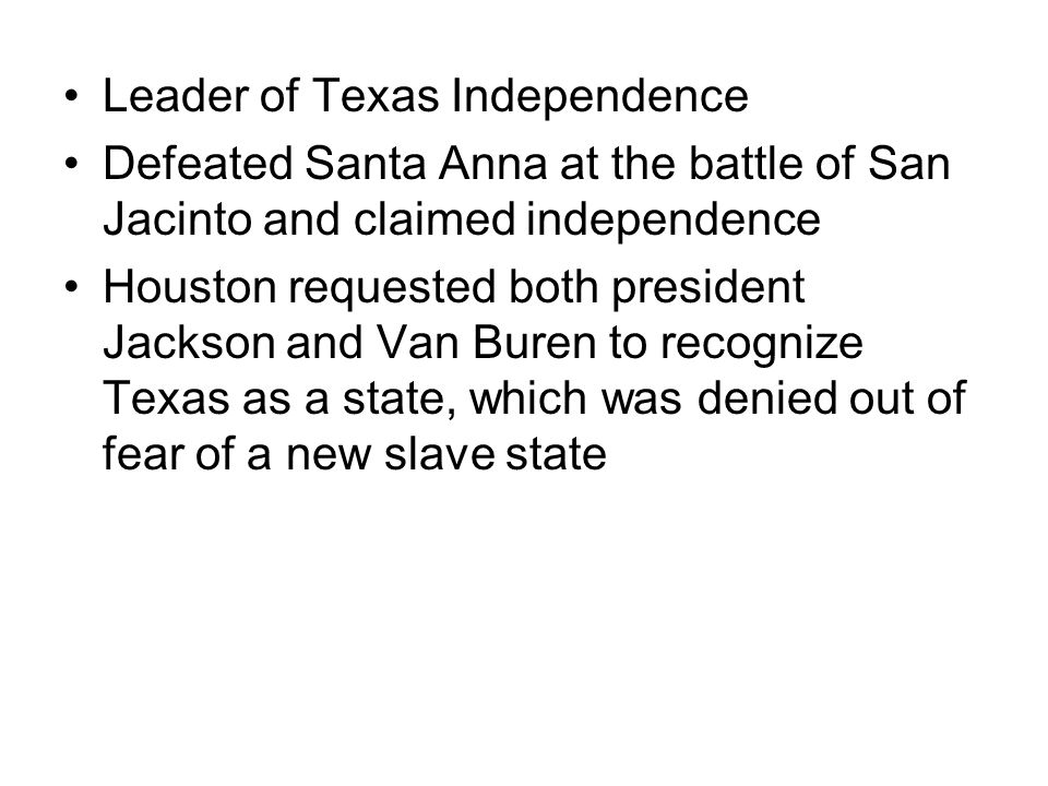 Leader of Texas Independence Defeated Santa Anna at the battle of San Jacinto and claimed independence Houston requested both president Jackson and Van Buren to recognize Texas as a state, which was denied out of fear of a new slave state