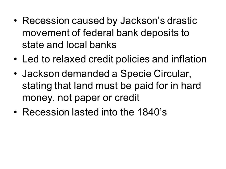 Recession caused by Jacksons drastic movement of federal bank deposits to state and local banks Led to relaxed credit policies and inflation Jackson demanded a Specie Circular, stating that land must be paid for in hard money, not paper or credit Recession lasted into the 1840s