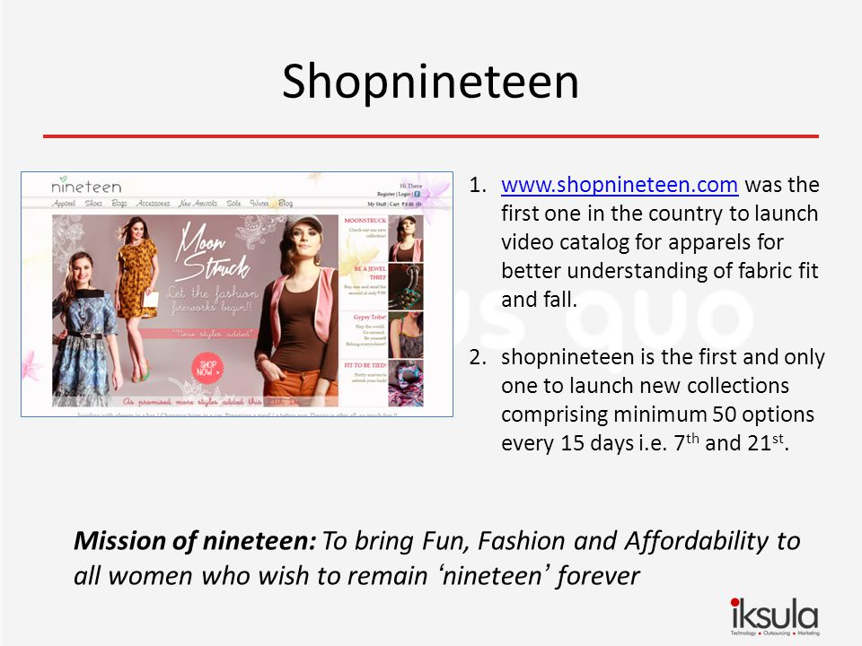 Shopnineteen Mission of nineteen: To bring Fun, Fashion and Affordability to all women who wish to remain nineteen forever 1.www.shopnineteen.com was the first one in the country to launch video catalog for apparels for better understanding of fabric fit and fall.www.shopnineteen.com 2.shopnineteen is the first and only one to launch new collections comprising minimum 50 options every 15 days i.e.