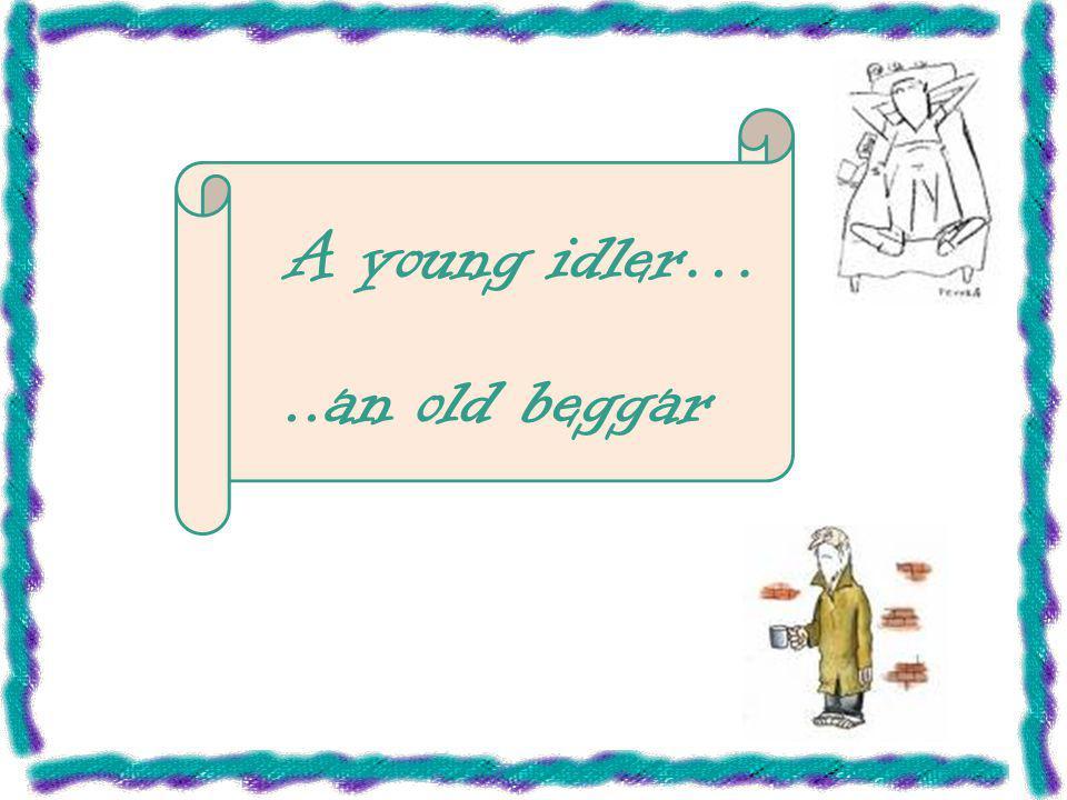 A young idler…..an old beggar