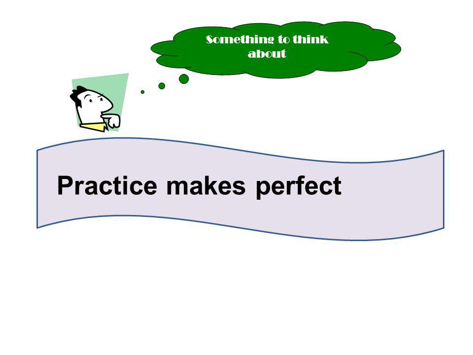 Practice makes perfect Something to think about