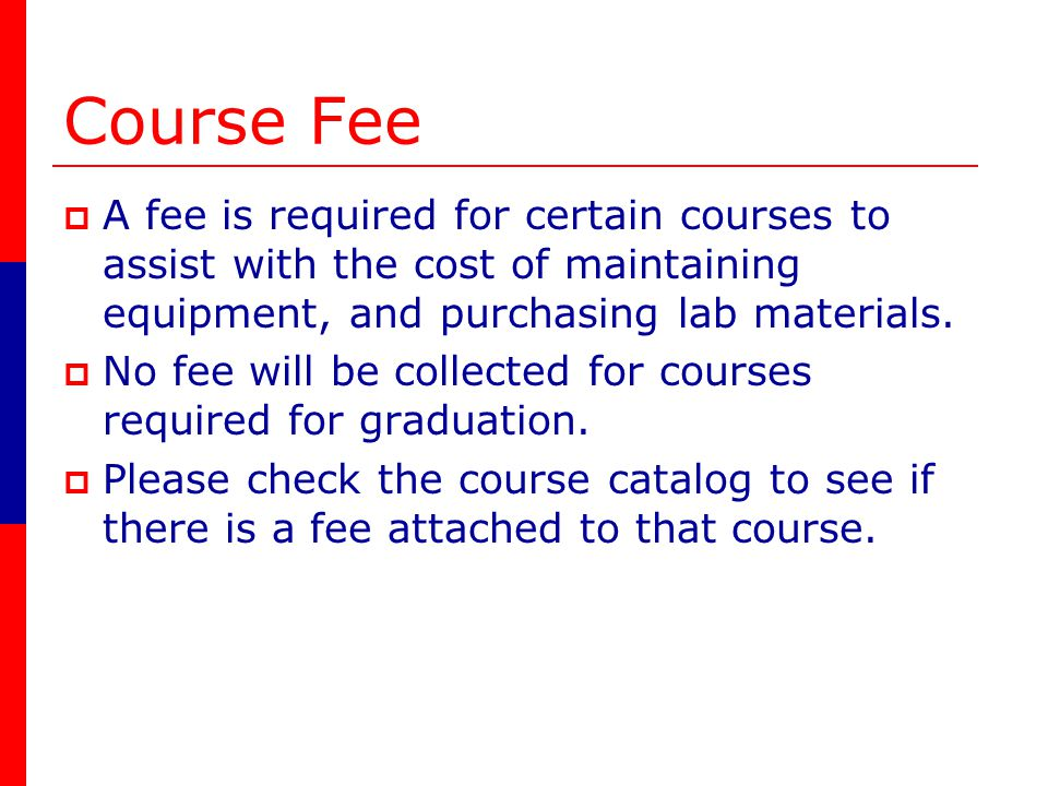Course Fee A fee is required for certain courses to assist with the cost of maintaining equipment, and purchasing lab materials.