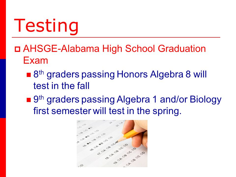 Testing AHSGE-Alabama High School Graduation Exam 8 th graders passing Honors Algebra 8 will test in the fall 9 th graders passing Algebra 1 and/or Biology first semester will test in the spring.