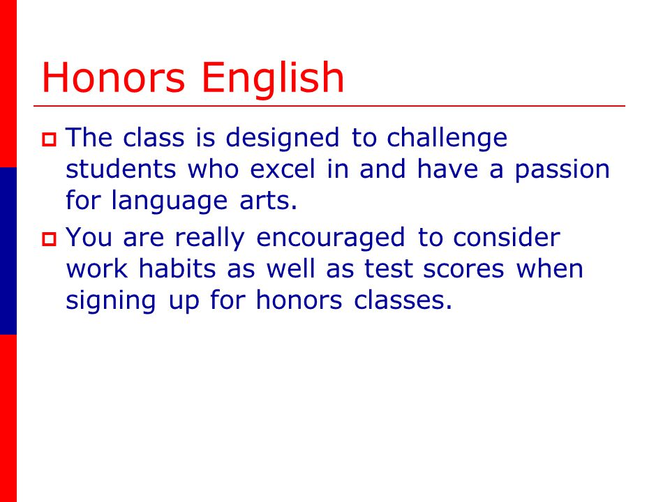 Honors English The class is designed to challenge students who excel in and have a passion for language arts.