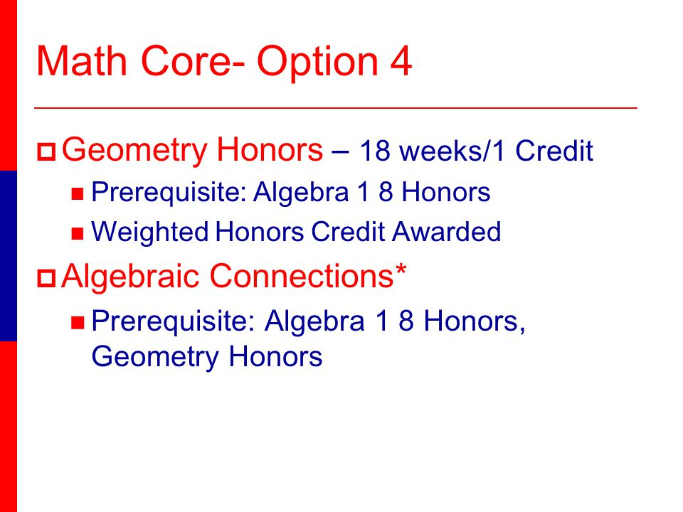 Math Core- Option 4 Geometry Honors – 18 weeks/1 Credit Prerequisite: Algebra 1 8 Honors Weighted Honors Credit Awarded Algebraic Connections* Prerequisite: Algebra 1 8 Honors, Geometry Honors