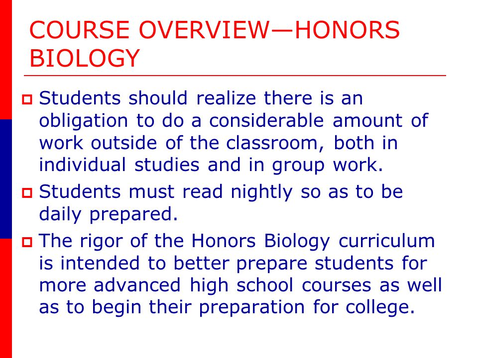 COURSE OVERVIEWHONORS BIOLOGY Students should realize there is an obligation to do a considerable amount of work outside of the classroom, both in individual studies and in group work.