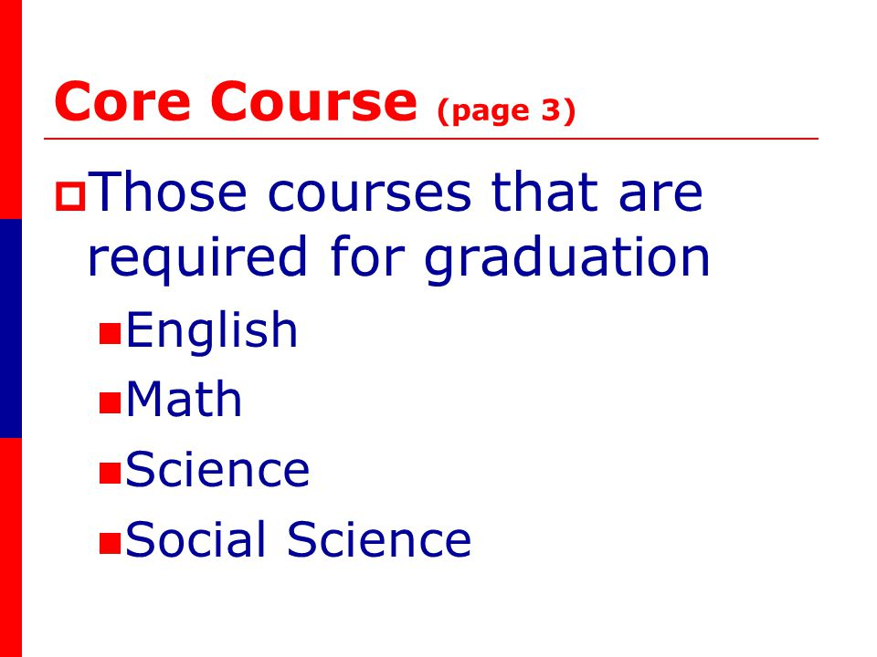 Core Course (page 3) Those courses that are required for graduation English Math Science Social Science