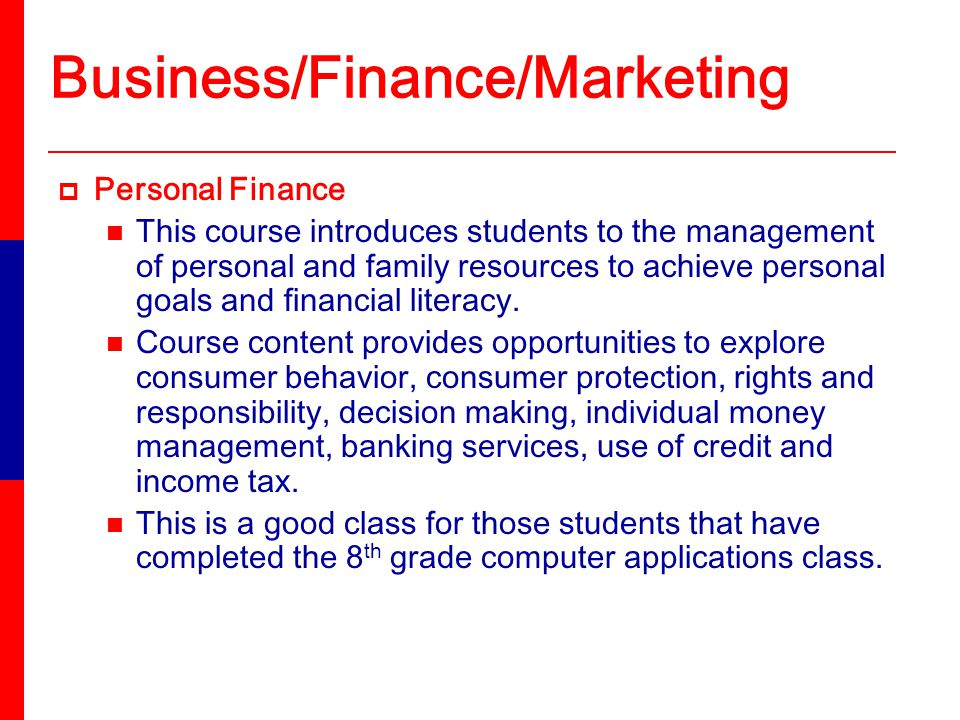 Business/Finance/Marketing Personal Finance This course introduces students to the management of personal and family resources to achieve personal goals and financial literacy.