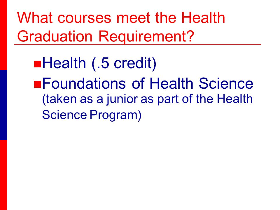 Health (.5 credit) Foundations of Health Science (taken as a junior as part of the Health Science Program) What courses meet the Health Graduation Requirement
