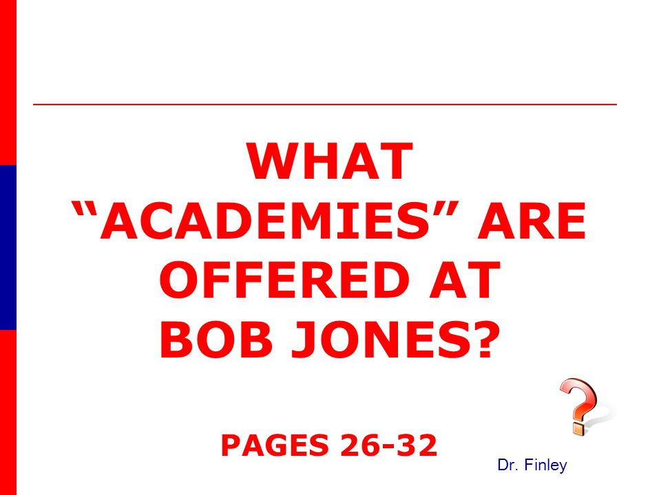 WHAT ACADEMIES ARE OFFERED AT BOB JONES PAGES 26-32 Dr. Finley