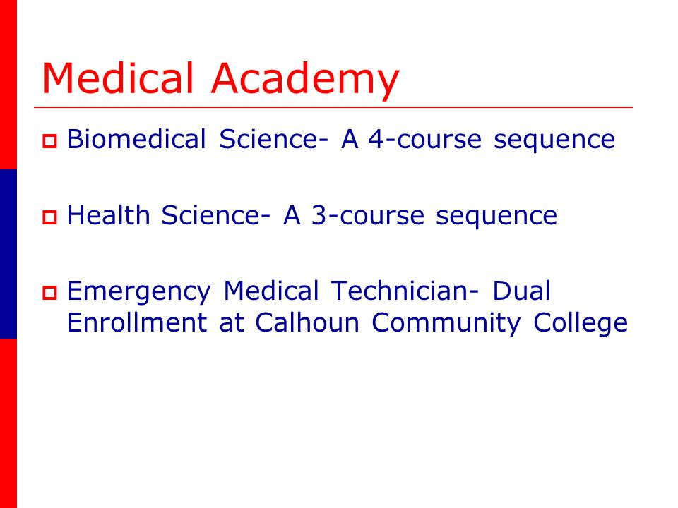 Medical Academy Biomedical Science- A 4-course sequence Health Science- A 3-course sequence Emergency Medical Technician- Dual Enrollment at Calhoun Community College