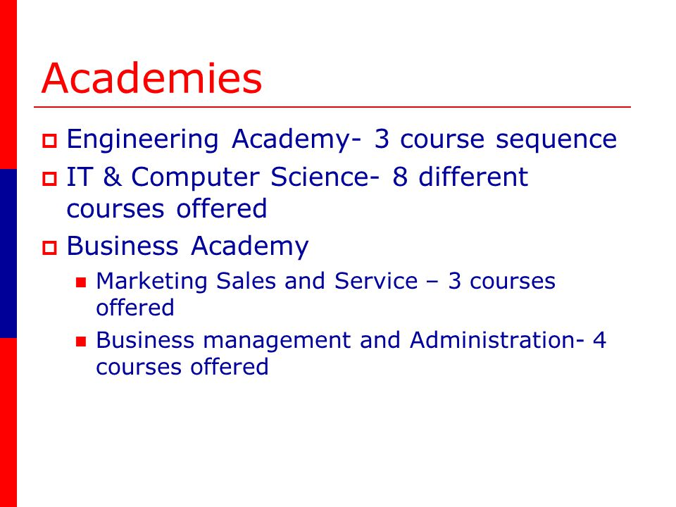 Academies Engineering Academy- 3 course sequence IT & Computer Science- 8 different courses offered Business Academy Marketing Sales and Service – 3 courses offered Business management and Administration- 4 courses offered