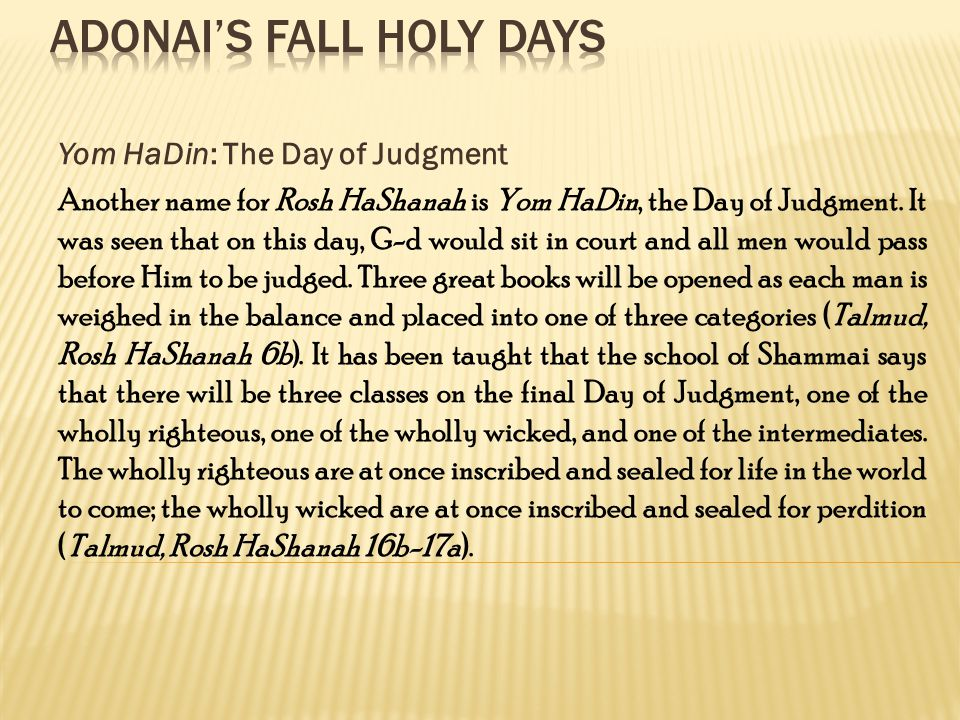 Yom HaDin: The Day of Judgment Another name for Rosh HaShanah is Yom HaDin, the Day of Judgment.