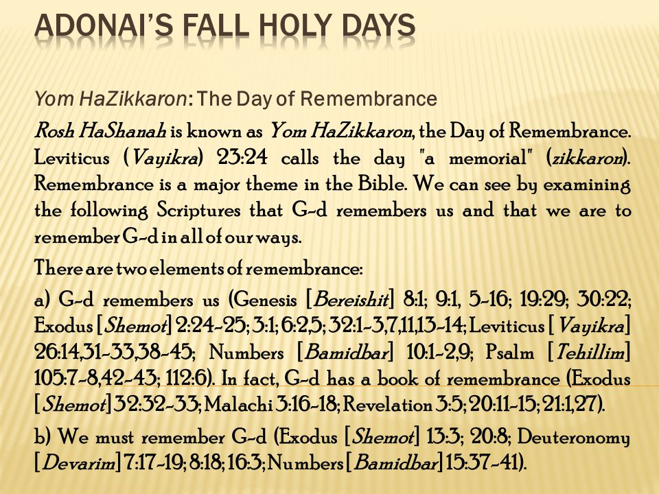 Yom HaZikkaron: The Day of Remembrance Rosh HaShanah is known as Yom HaZikkaron, the Day of Remembrance.