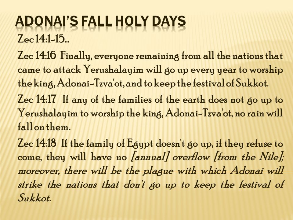 Zec 14:1-15… Zec 14:16 Finally, everyone remaining from all the nations that came to attack Yerushalayim will go up every year to worship the king, Adonai-Tzva ot, and to keep the festival of Sukkot.