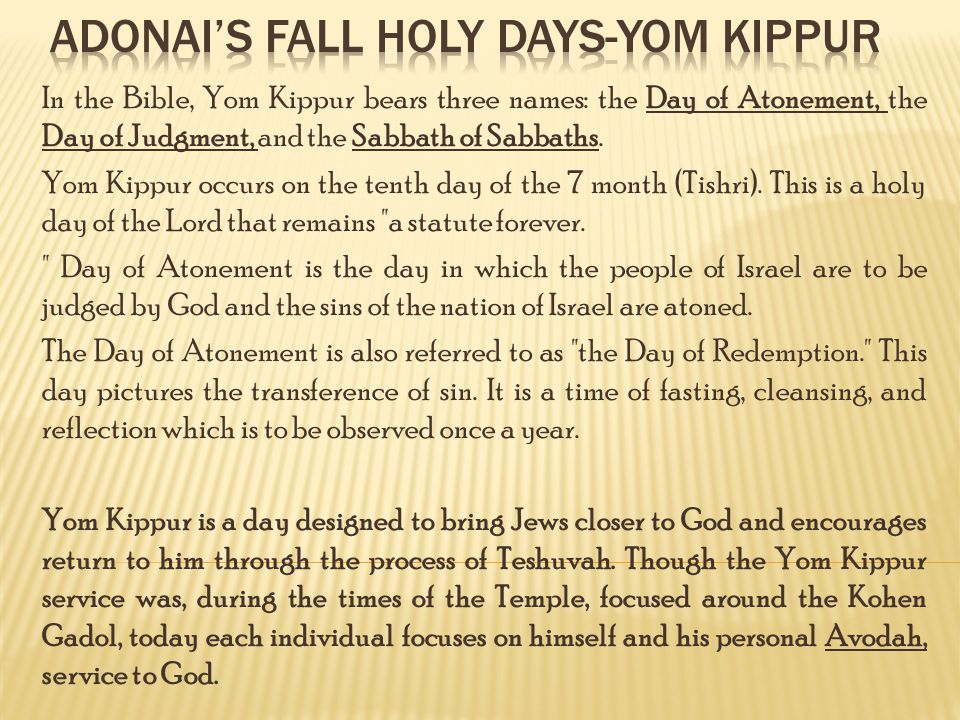 In the Bible, Yom Kippur bears three names: the Day of Atonement, the Day of Judgment, and the Sabbath of Sabbaths.