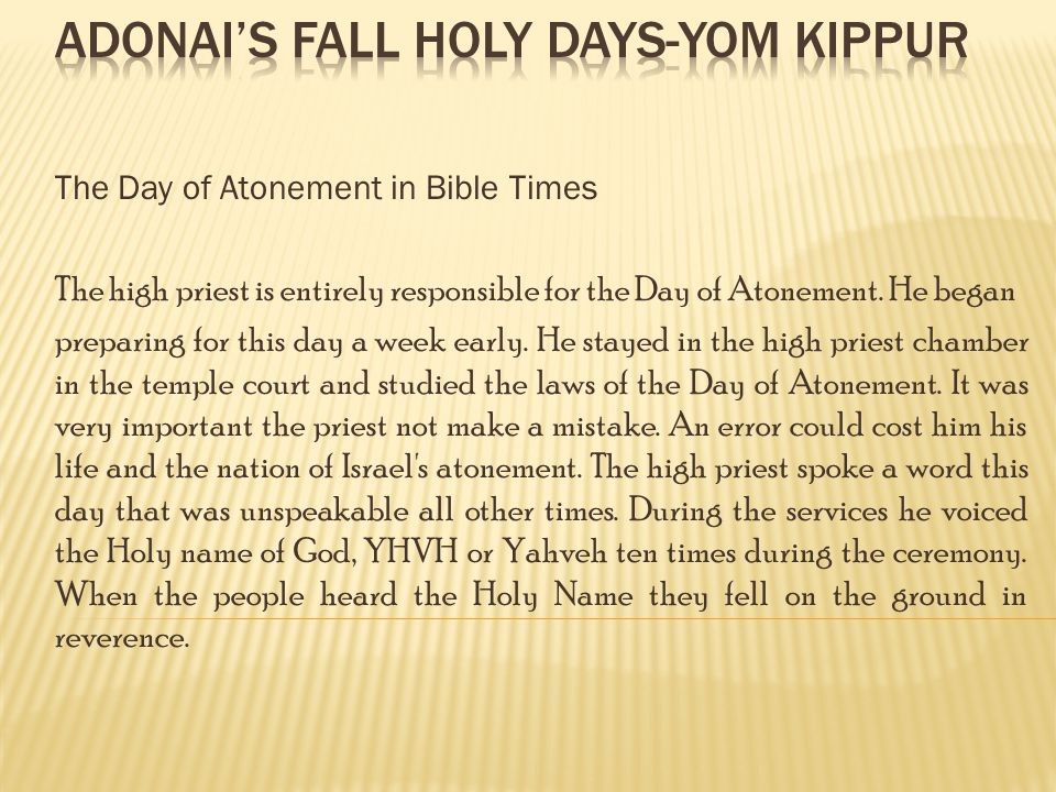 The Day of Atonement in Bible Times The high priest is entirely responsible for the Day of Atonement.